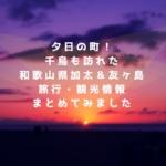 和歌山県加太&ラピュタな友ヶ島の旅行・観光&温泉情報まとめ